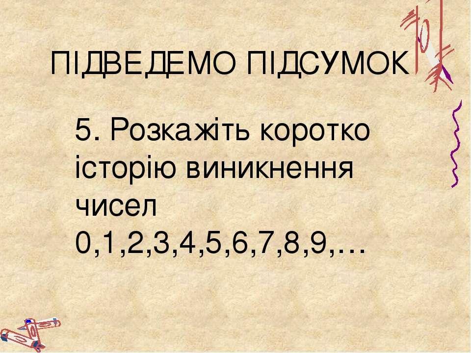ПІДВЕДЕМО ПІДСУМОК 5. Розкажіть коротко історію виникнення чисел 0,1,2,3,4,5,...
