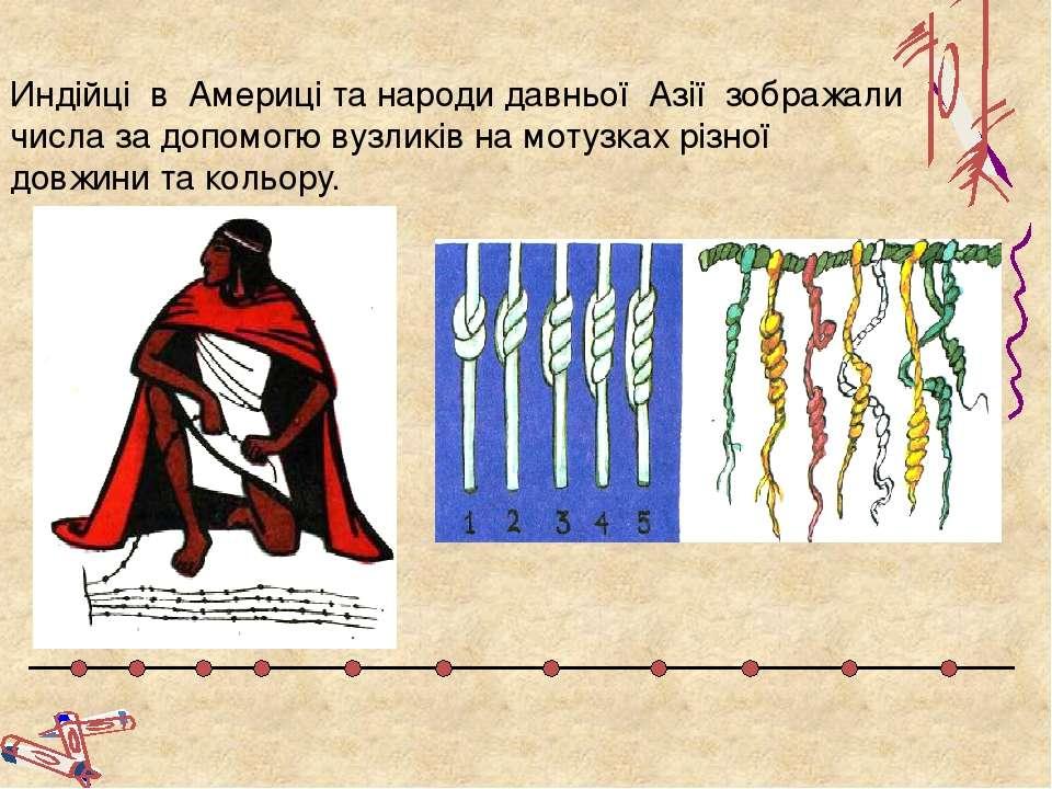 Индійці в Америці та народи давньої Азії зображали числа за допомогю вузликів...