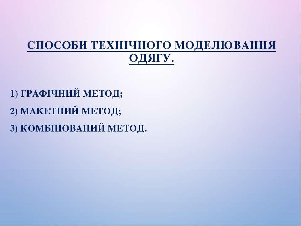 СПОСОБИ ТЕХНІЧНОГО МОДЕЛЮВАННЯ ОДЯГУ. 1) ГРАФІЧНИЙ МЕТОД; 2) МАКЕТНИЙ МЕТОД; ...