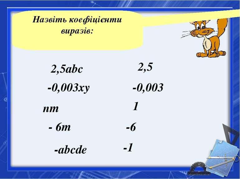 Назвіть коефіцієнти виразів: 2,5abc -0,003xy nm - 6m -abcde 2,5 -0,003 1 -6 -...