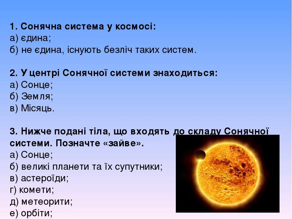 1. Сонячна система у космосі: а) єдина; б) не єдина, існують безліч таких сис...