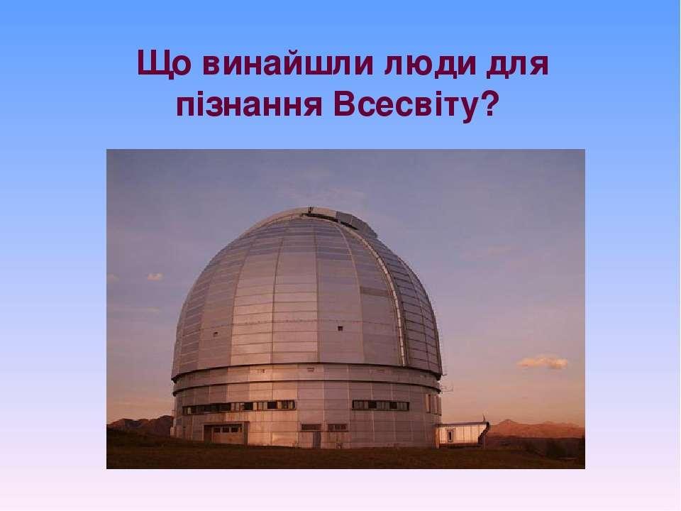 Що винайшли люди для пізнання Всесвіту?