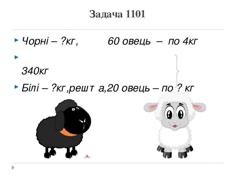 Задача 1101 Чорні – ?кг, 60 овець – по 4кг 340кг Білі – ?кг,решта,20 овець – ...