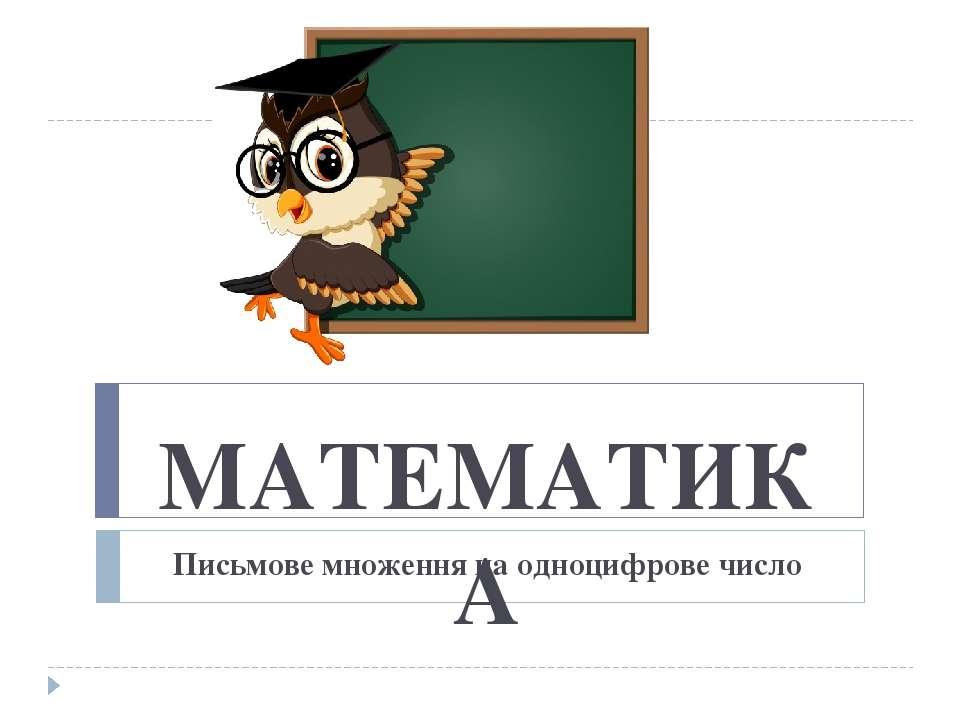 МАТЕМАТИКА Письмове множення на одноцифрове число