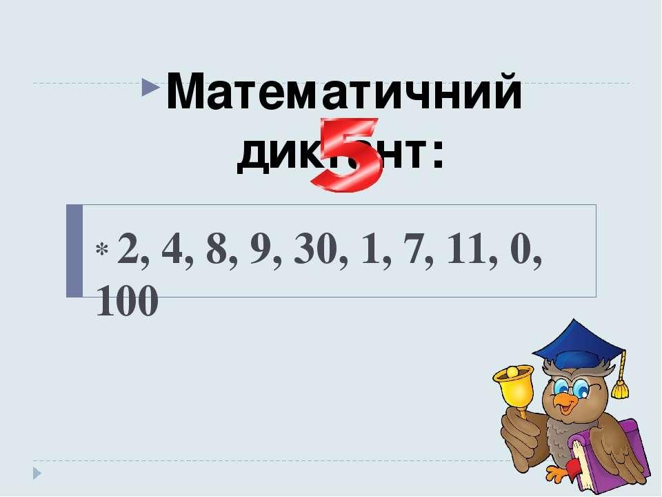 * 2, 4, 8, 9, 30, 1, 7, 11, 0, 100 Математичний диктант: