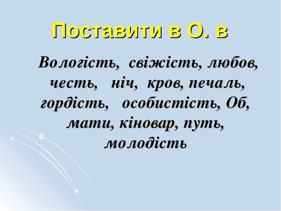 Поставити в О. в Вологість, свіжість, любов, честь, ніч, кров, печаль, гордіс...