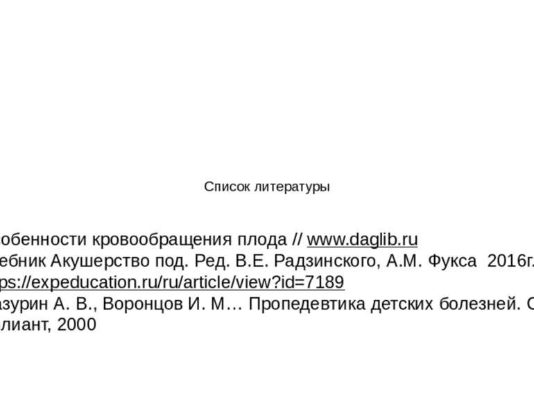Список литературы Особенности кровообращения плода // www.daglib.ru Учебник А...