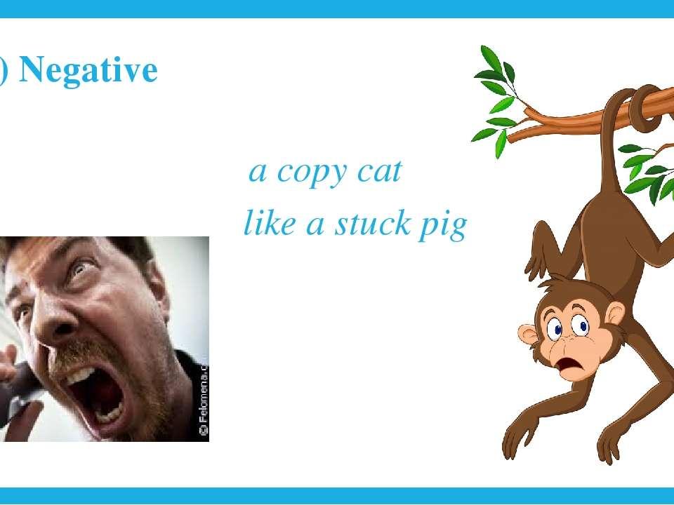 2) Negative a copy cat like a stuck pig
