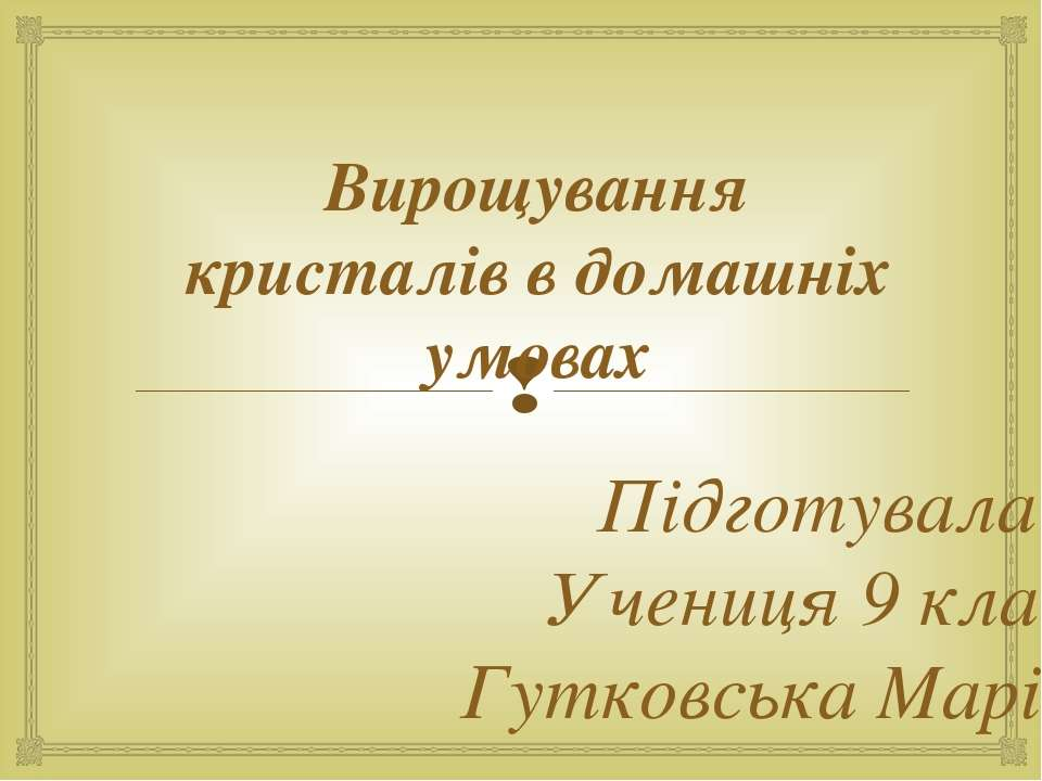 Вирощування кристалів в домашніх умовах Підготувала: Учениця 9 класу Гутковсь...