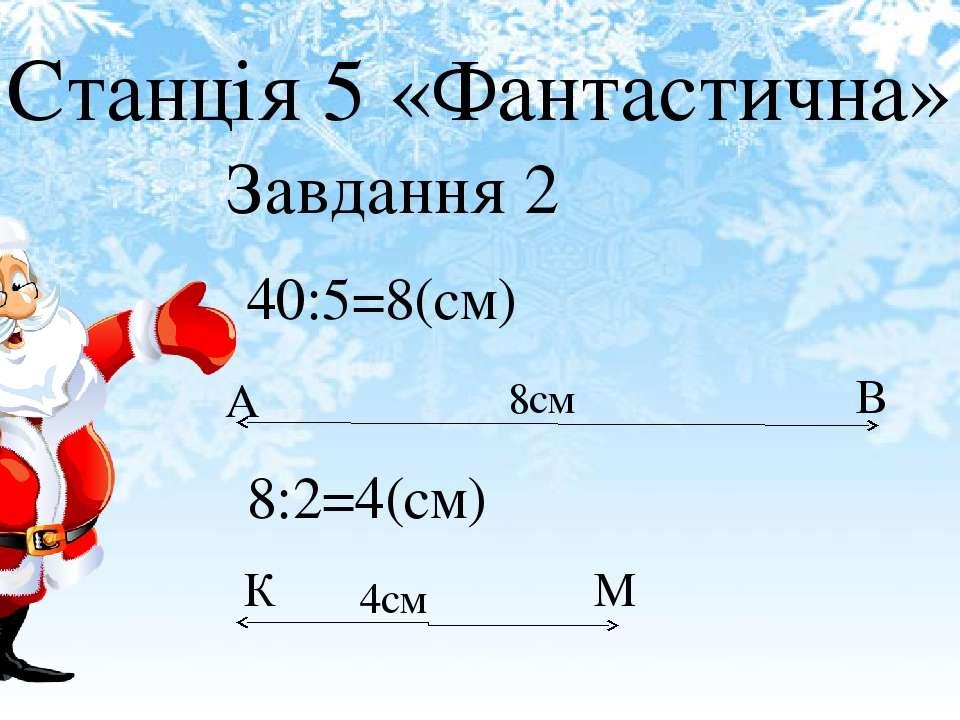 Станція 5 «Фантастична» Завдання 2 40:5=8(см) 8см А В 8:2=4(см) К М 4см