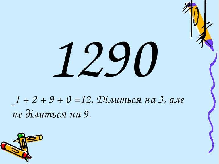 1290 1 + 2 + 9 + 0 =12. Ділиться на 3, але не ділиться на 9.