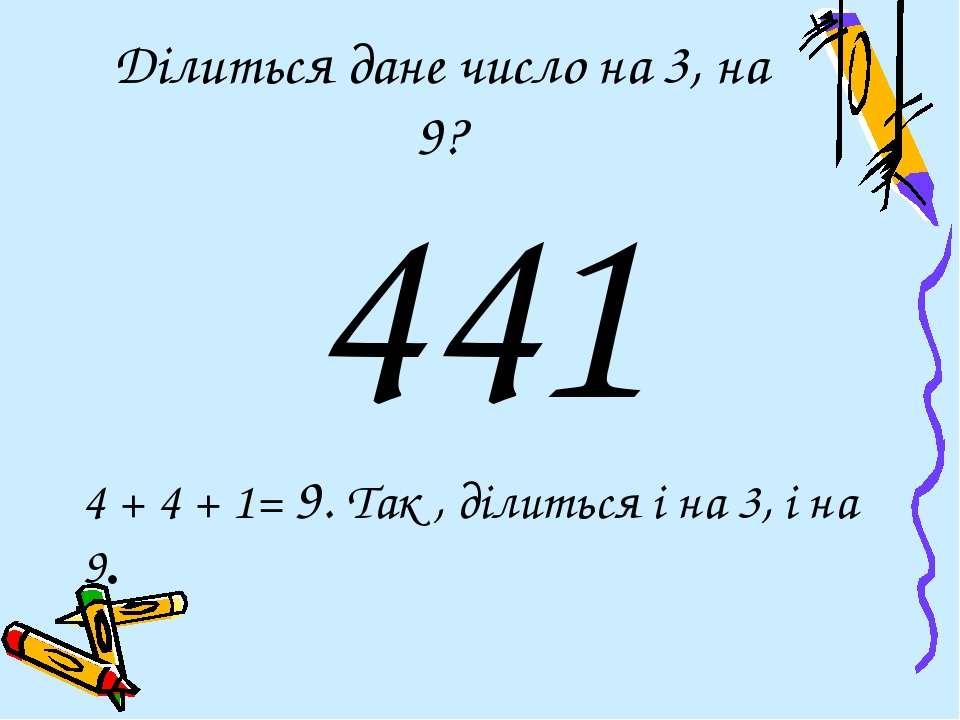 Ділиться дане число на 3, на 9? 441 4 + 4 + 1= 9. Так , ділиться і на 3, і на 9.