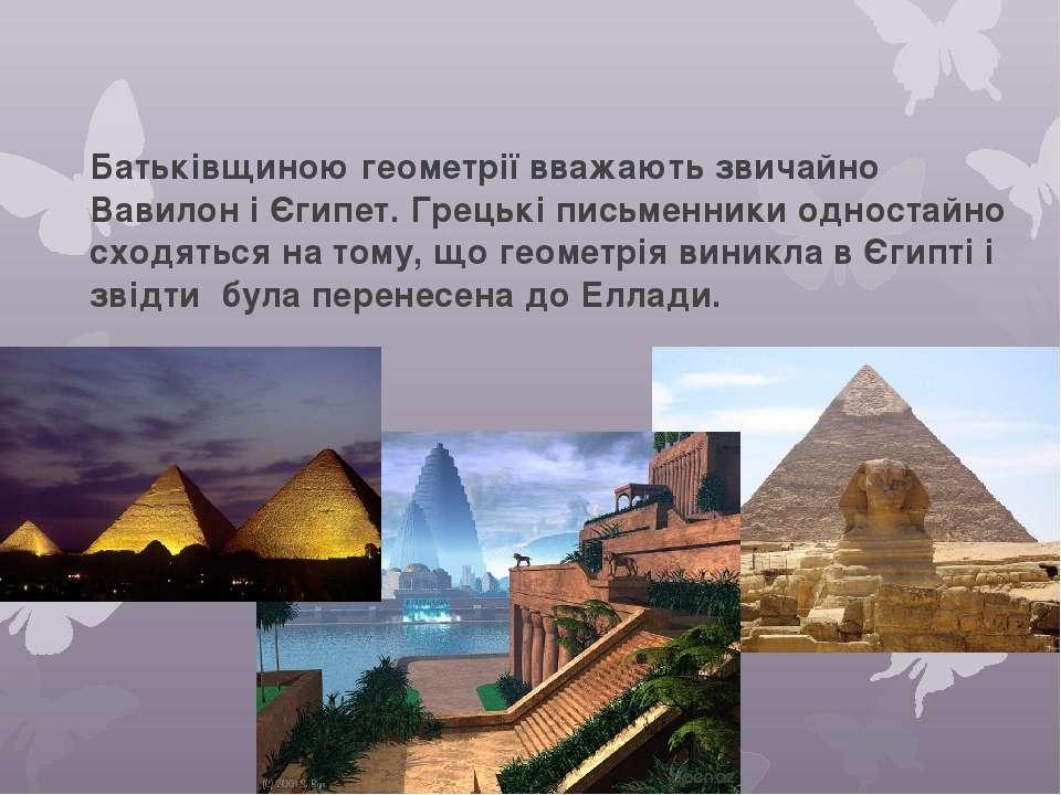 Батьківщиною геометрії вважають звичайно Вавилон і Єгипет. Грецькі письменник...