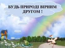 БУДЬ ПРИРОДІ ВІРНИМ ДРУГОМ !