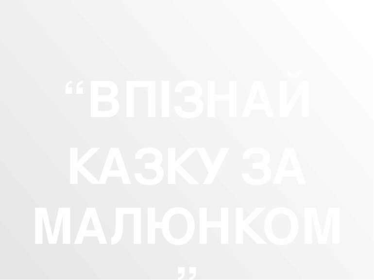 """""""ВПІЗНАЙ КАЗКУ ЗА МАЛЮНКОМ"""""""
