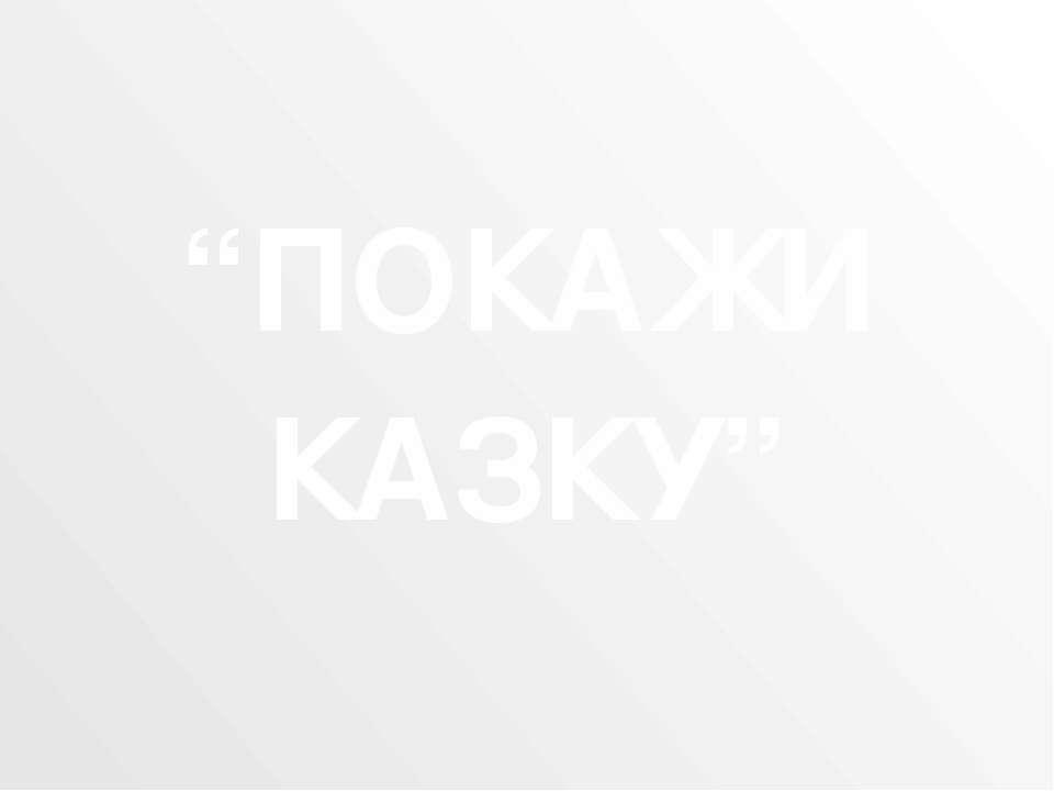 """""""ПОКАЖИ КАЗКУ"""""""