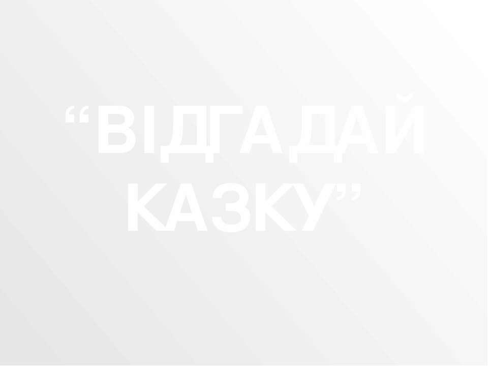 """""""ВІДГАДАЙ КАЗКУ"""""""