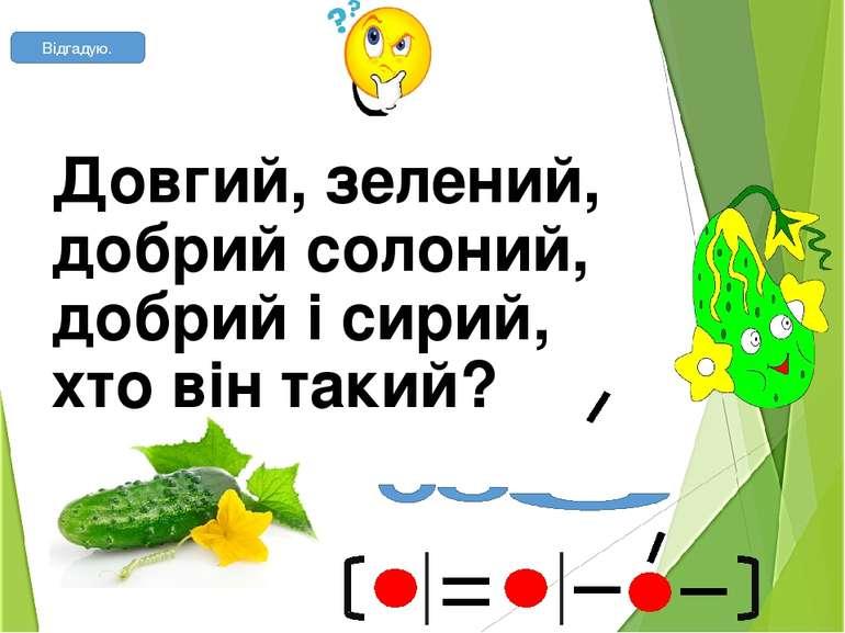 Довгий, зелений, добрий солоний, добрий і сирий, хто він такий? огірок Відгадую.