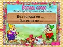 Без топора не плотник, без иглы не портной Без топора не …, без иглы не … Вст...