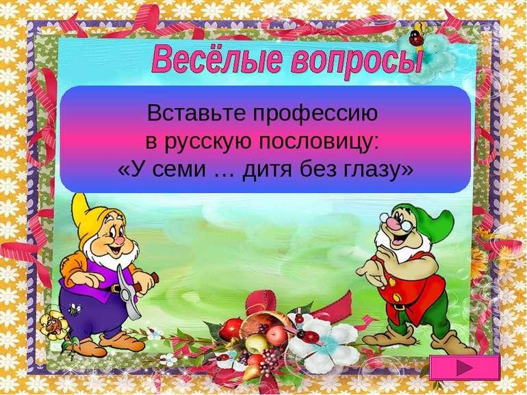 У семи нянек дитя без глазу Вставьте профессию в русскую пословицу: «У семи …...