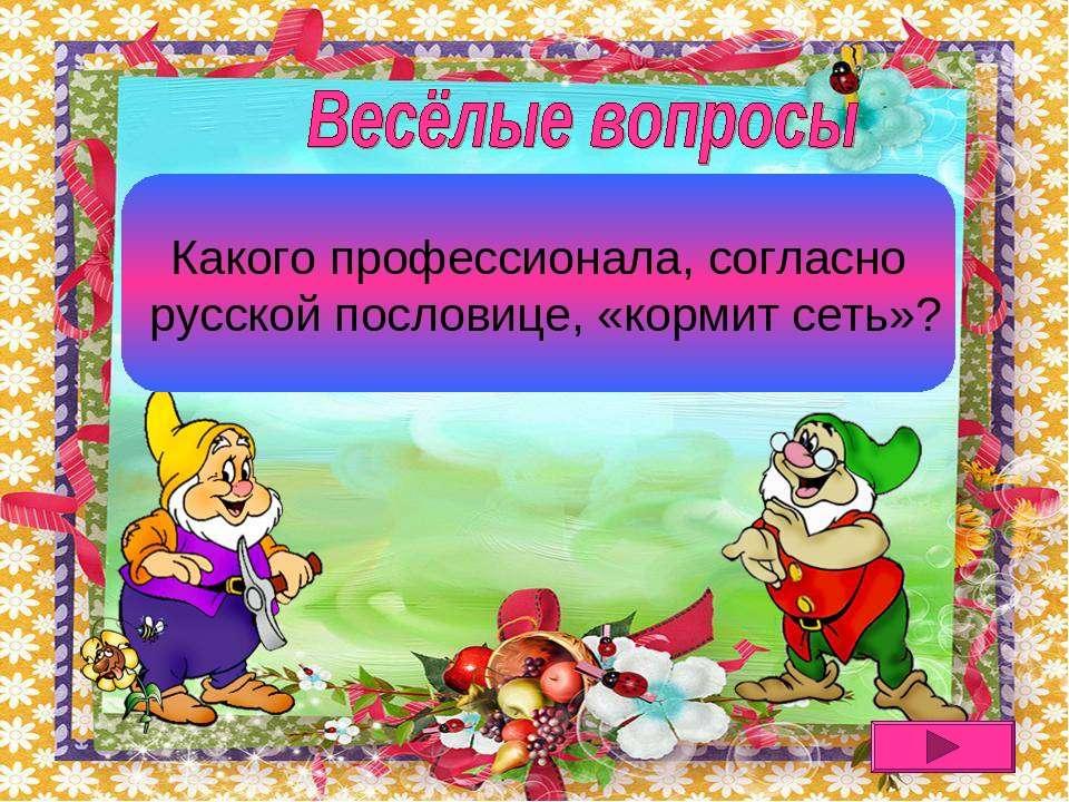 Рыбака сеть кормит Какого профессионала, согласно русской пословице, «кормит ...