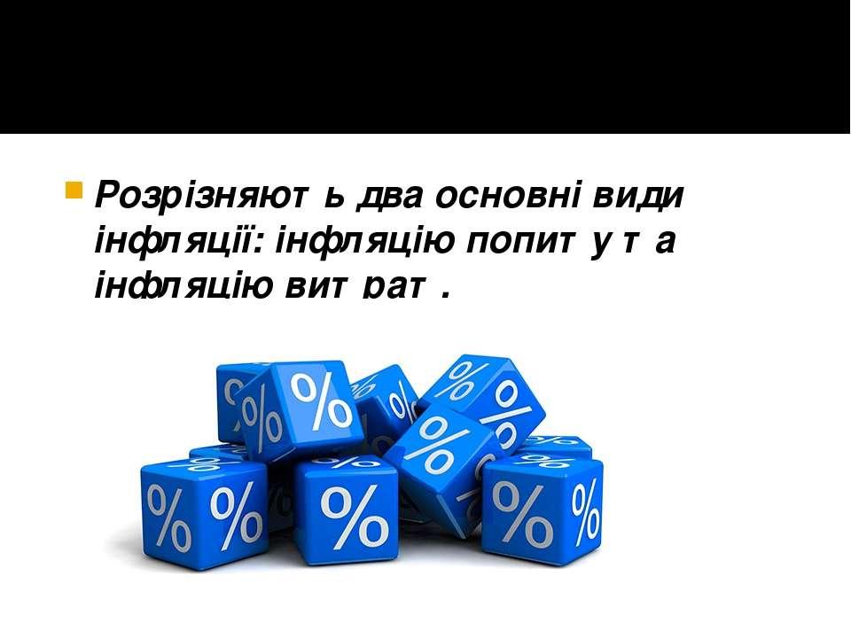 Розрізняють два основні види інфляції: інфляцію попиту та інфляцію витрат.