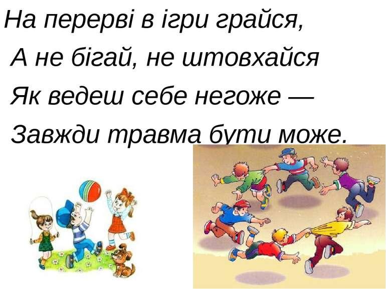 На перерві в ігри грайся, А не бігай, не штовхайся Як ведеш себе негоже — Зав...