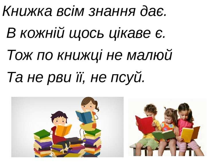 Книжка всім знання дає. В кожній щось цікаве є. Тож по книжці не малюй Та не ...