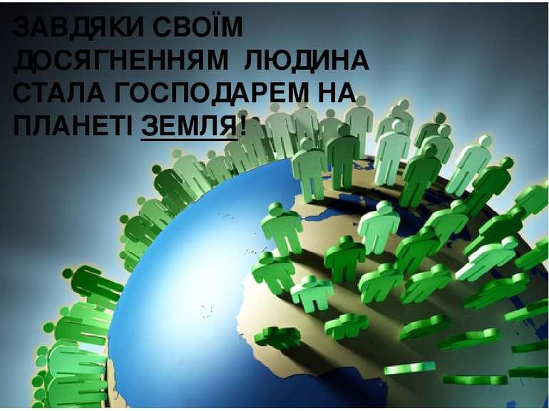 ЗАВДЯКИ СВОЇМ ДОСЯГНЕННЯМ ЛЮДИНА СТАЛА ГОСПОДАРЕМ НА ПЛАНЕТІ ЗЕМЛЯ!