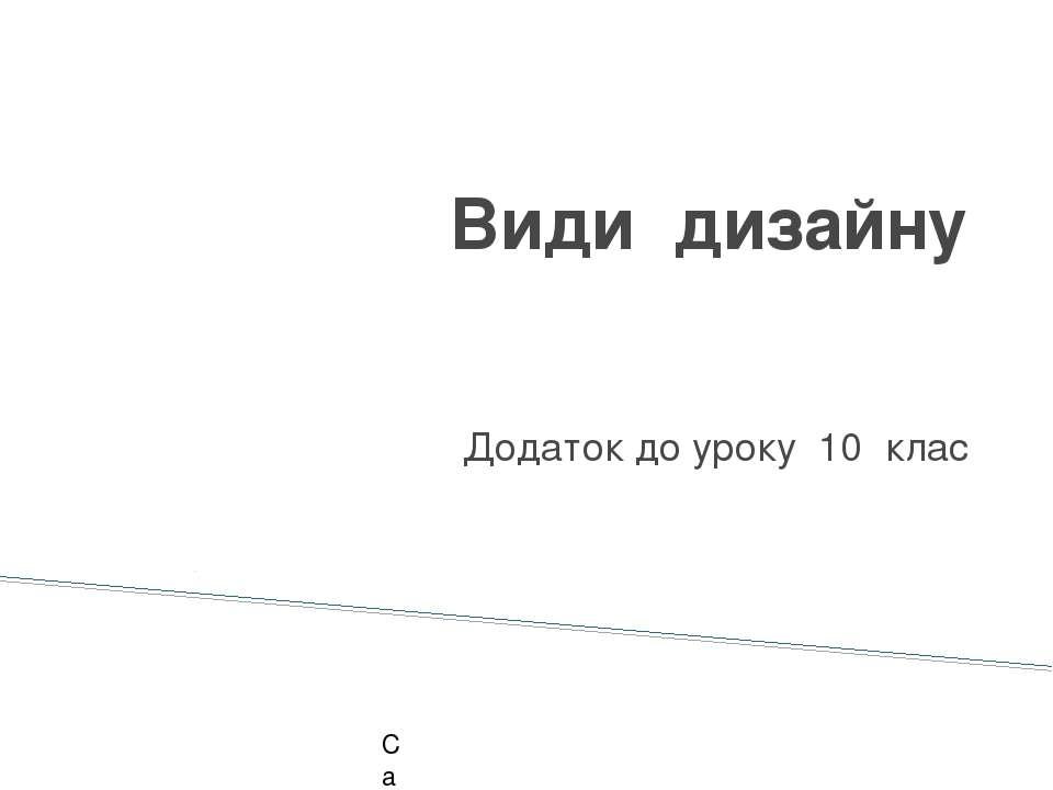 Види дизайну Додаток до уроку 10 клас Сатушкіна А.В. 2011 р.