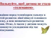 4.Пильнуйте, щоб дитина не стала «телеманом» Сидіння перед телевізором гальму...