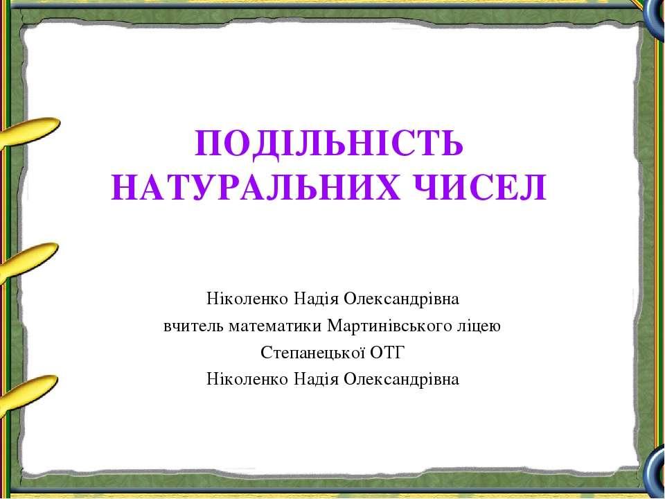 ПОДІЛЬНІСТЬ НАТУРАЛЬНИХ ЧИСЕЛ Ніколенко Надія Олександрівна вчитель математик...