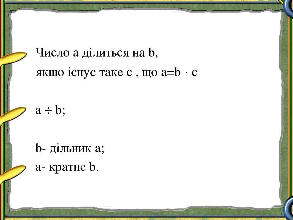 Число a ділиться на b, якщо існує таке c , що a=b ∙ c a ÷ b; b- дільник a; a-...