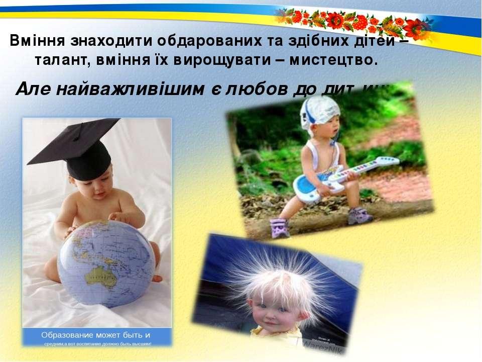 Вміння знаходити обдарованих та здібних дітей – талант, вміння їх вирощувати ...