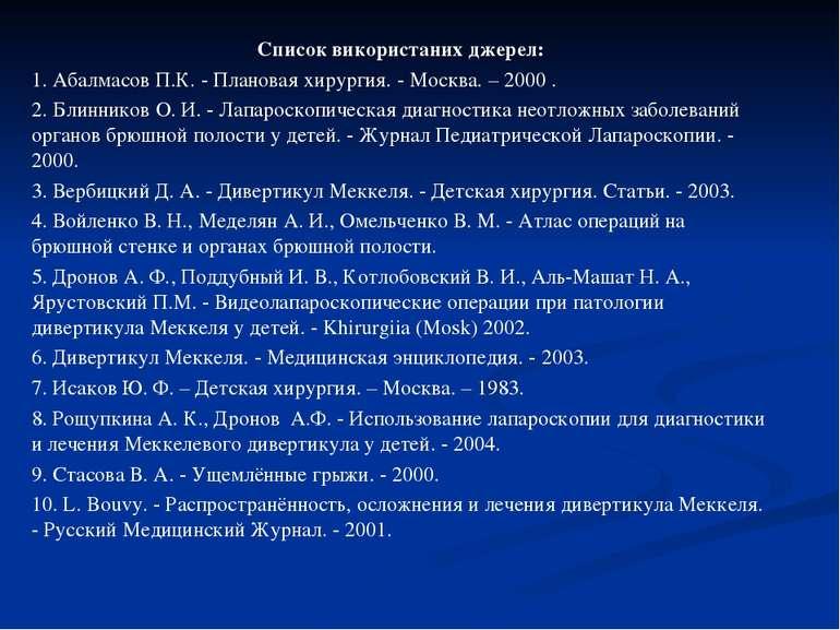 Список використаних джерел: 1. Абалмасов П.К. - Плановая хирургия. - Москва. ...