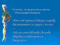 - Поясніть, як ви розумієте вислів Олександра Богачука: «Хто спів черпає із д...