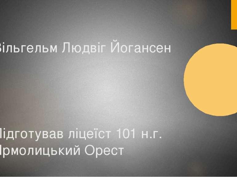 Вільгельм Людвіг Йогансен Підготував ліцеїст 101 н.г. Ярмолицький Орест
