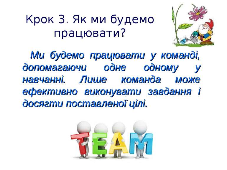 Крок 3. Як ми будемо працювати? Ми будемо працювати у команді, допомагаючи од...