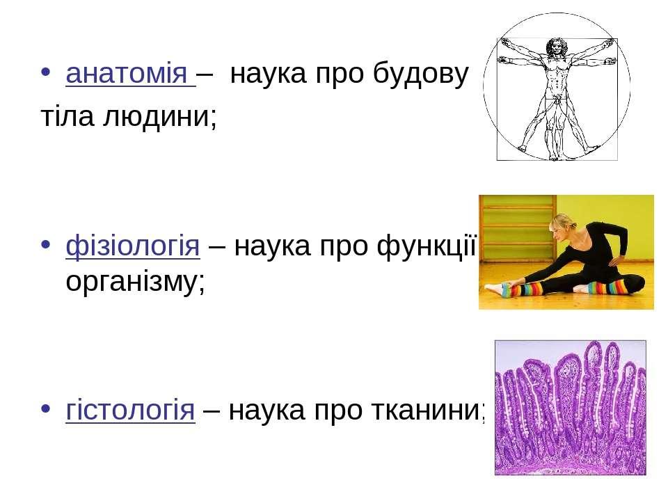 анатомія – наука про будову тіла людини; фізіологія – наука про функції орган...