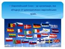 Європейський Союз – це організація, яка об'єднує 27 демократичних європейськи...