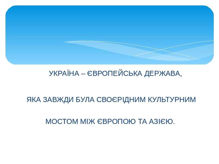УКРАЇНА – ЄВРОПЕЙСЬКА ДЕРЖАВА, ЯКА ЗАВЖДИ БУЛА СВОЄРІДНИМКУЛЬТУРНИМ МОСТОМ М...