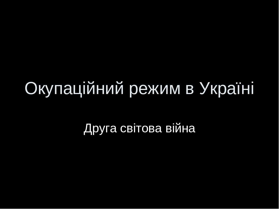 Окупаційний режим в Україні Друга світова війна