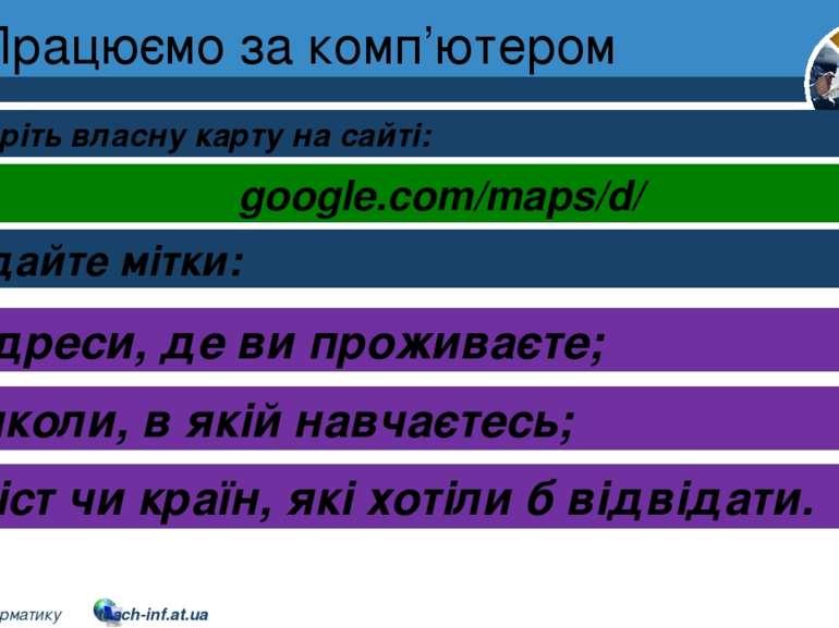 Працюємо за комп'ютером Розділ 1 § 3 Створіть власну карту на сайті: google.c...