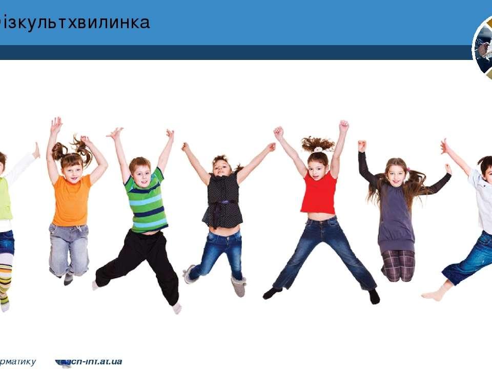 Фізкультхвилинка Розділ 1 § 3 4 © Вивчаємо інформатику teach-inf.at.ua