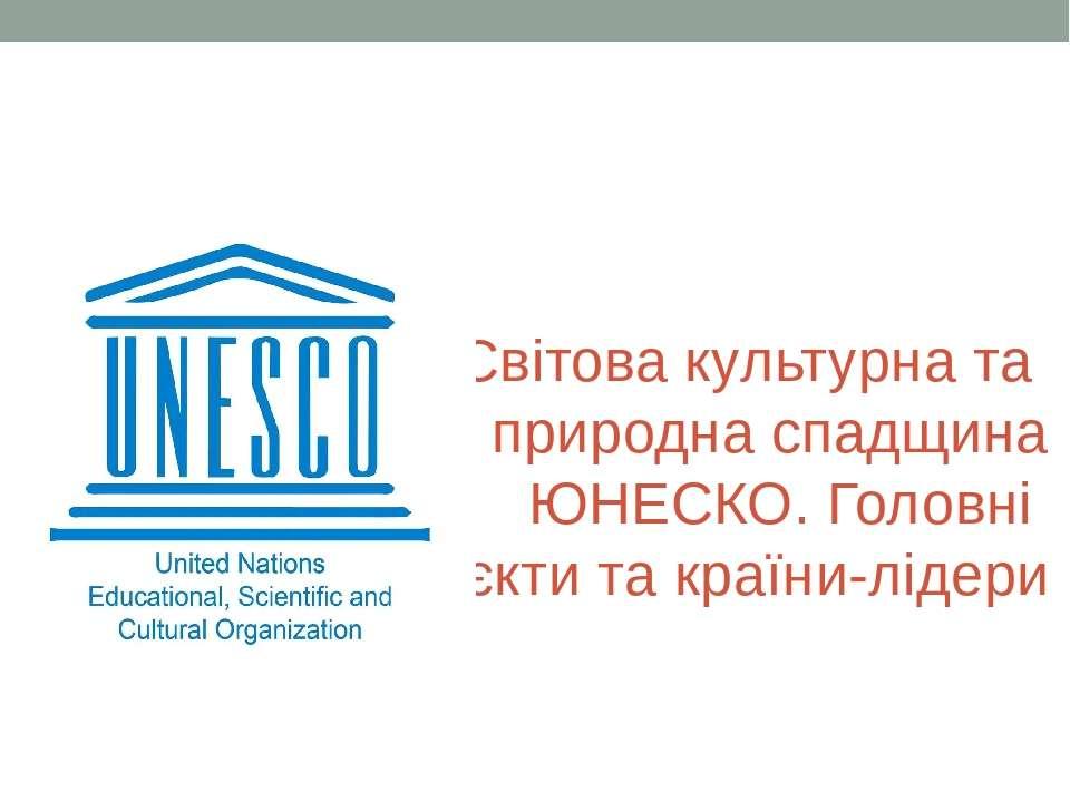 Світова культурна та природна спадщина ЮНЕСКО. Головні об'єкти та країни-лідери