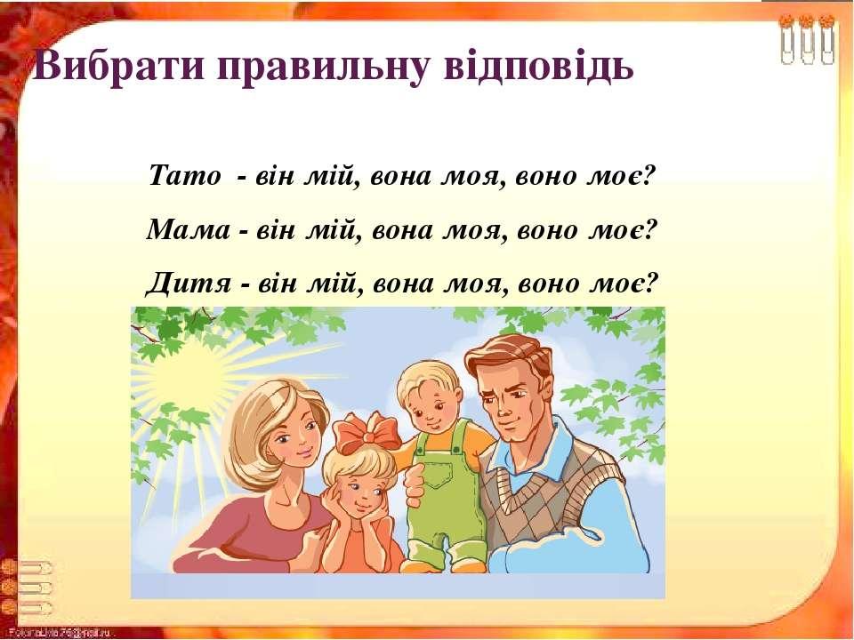 Вибрати правильну відповідь Тато - він мій, вона моя, воно моє? Мама - він м...