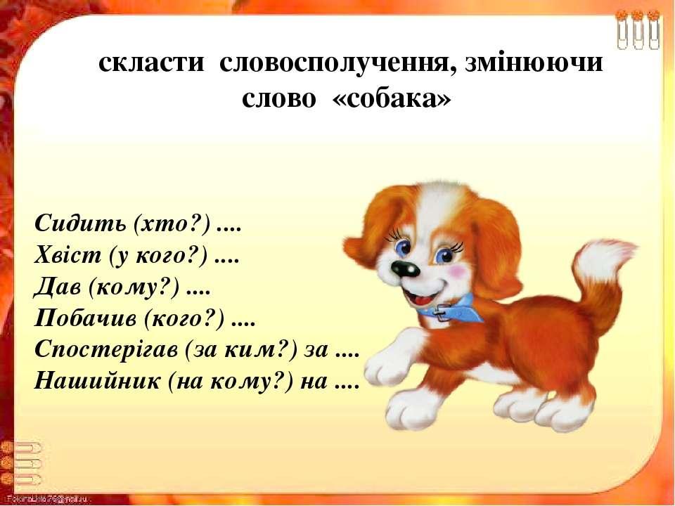 скласти словосполучення, змінюючи слово «собака» Сидить (хто?) .... Хвіст (у ...