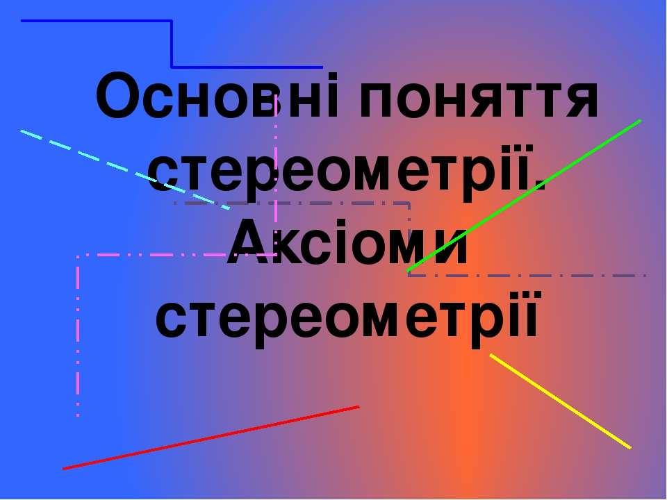 Основні поняття стереометрії. Аксіоми стереометрії