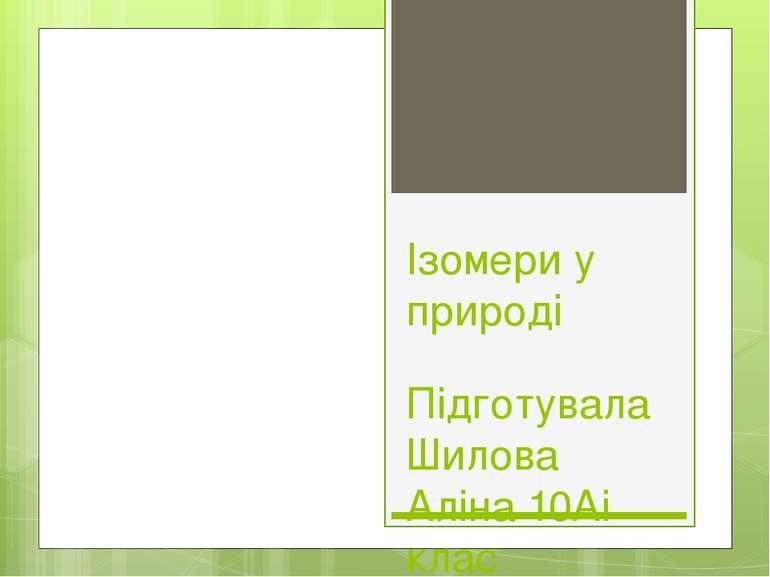 Ізомери у природі Підготувала Шилова Аліна 10Аі клас