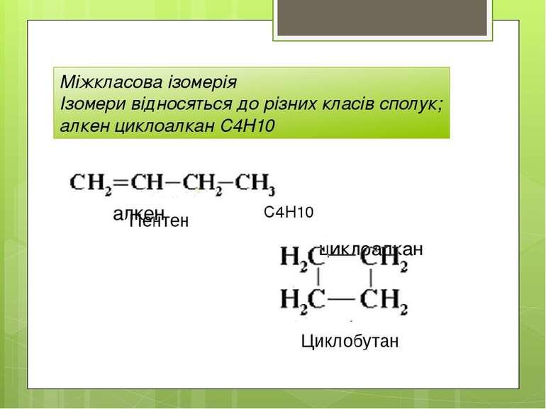 Міжкласова ізомерія Ізомери відносяться до різних класів сполук; алкен циклоа...